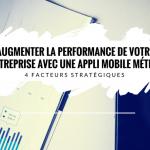 4 Facteurs Stratégiques pour Améliorer la Performance de votre Entreprise avec une Application Mobile Métier