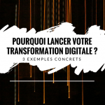 La transformation digitale, pourquoi se lancer maintenant ? 3 exemples concrets