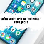 Créer votre application mobile, pourquoi ?