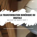 La transformation numérique ou digitale, qu'est ce que c'est ?