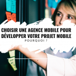 Choisir une agence mobile pour développer votre projet mobile, pourquoi ?